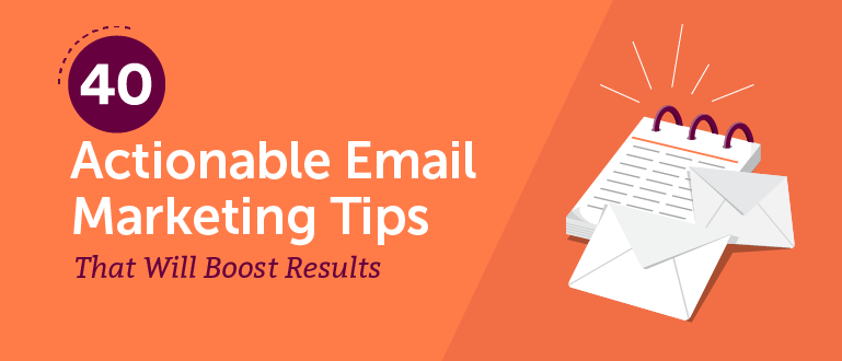 40 Actionable Email Marketing Tips That Will Boost Results